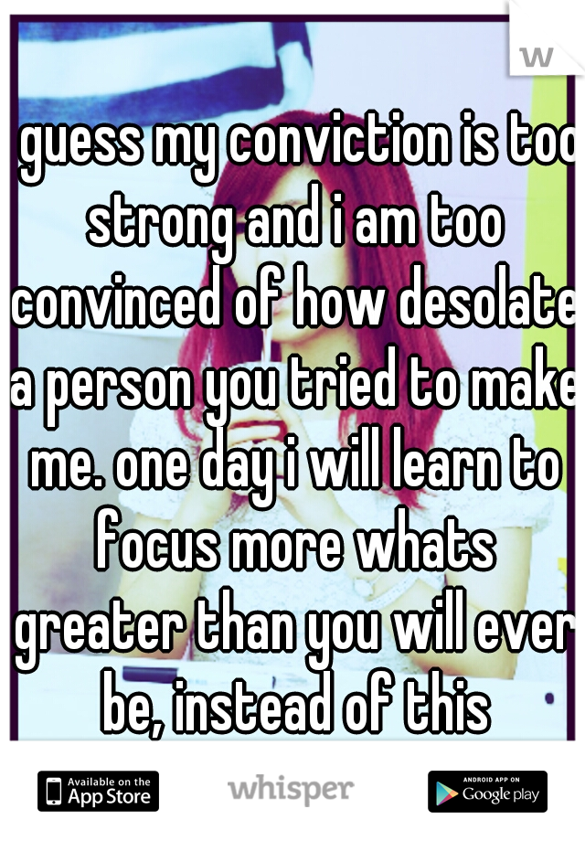 i guess my conviction is too strong and i am too convinced of how desolate a person you tried to make me. one day i will learn to focus more whats greater than you will ever be, instead of this