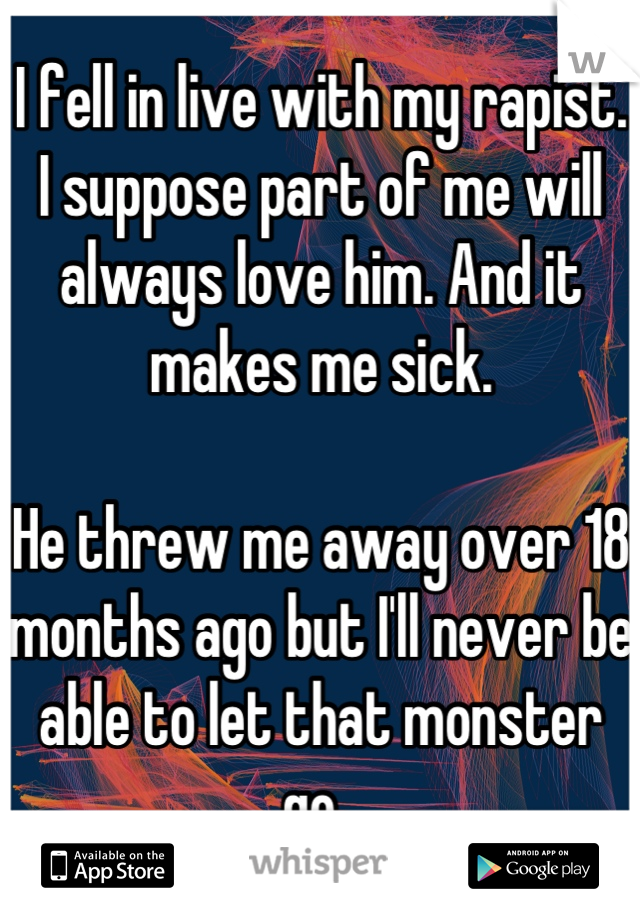 I fell in live with my rapist. I suppose part of me will always love him. And it makes me sick.   He threw me away over 18 months ago but I'll never be able to let that monster go.