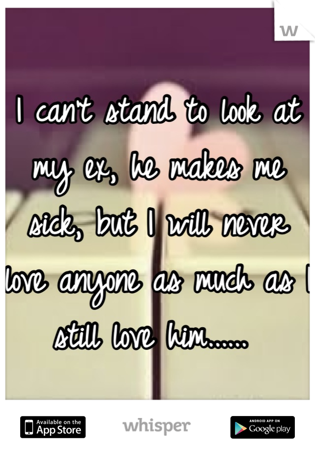 I can't stand to look at my ex, he makes me sick, but I will never love anyone as much as I still love him......