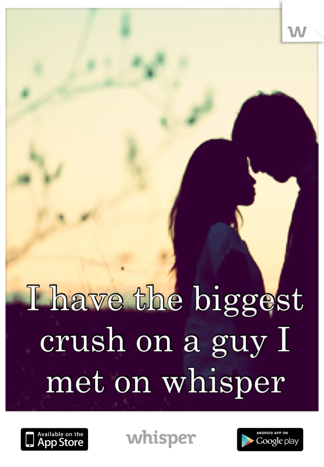 I have the biggest crush on a guy I met on whisper