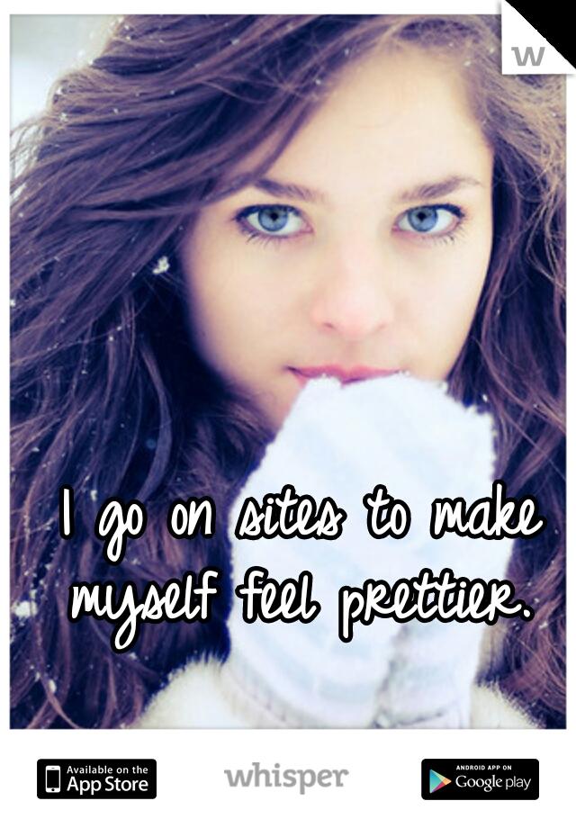 I go on sites to make myself feel prettier.