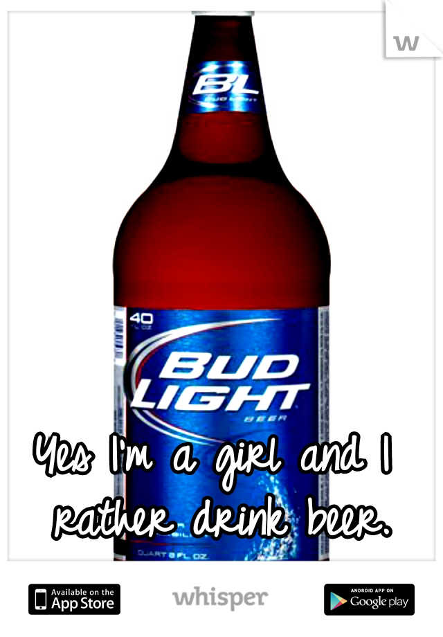 Yes I'm a girl and I rather drink beer.