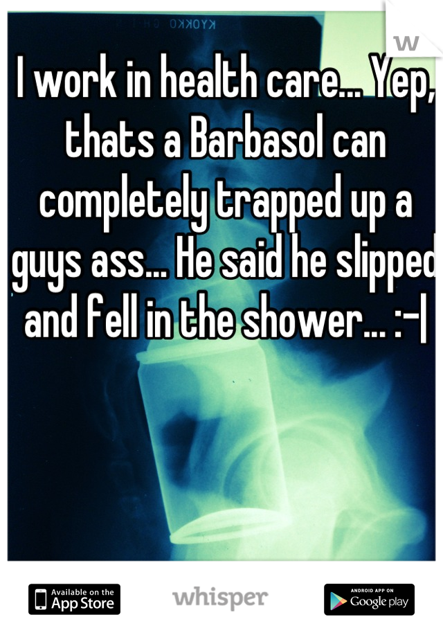 I work in health care... Yep, thats a Barbasol can completely trapped up a guys ass... He said he slipped and fell in the shower... :- 