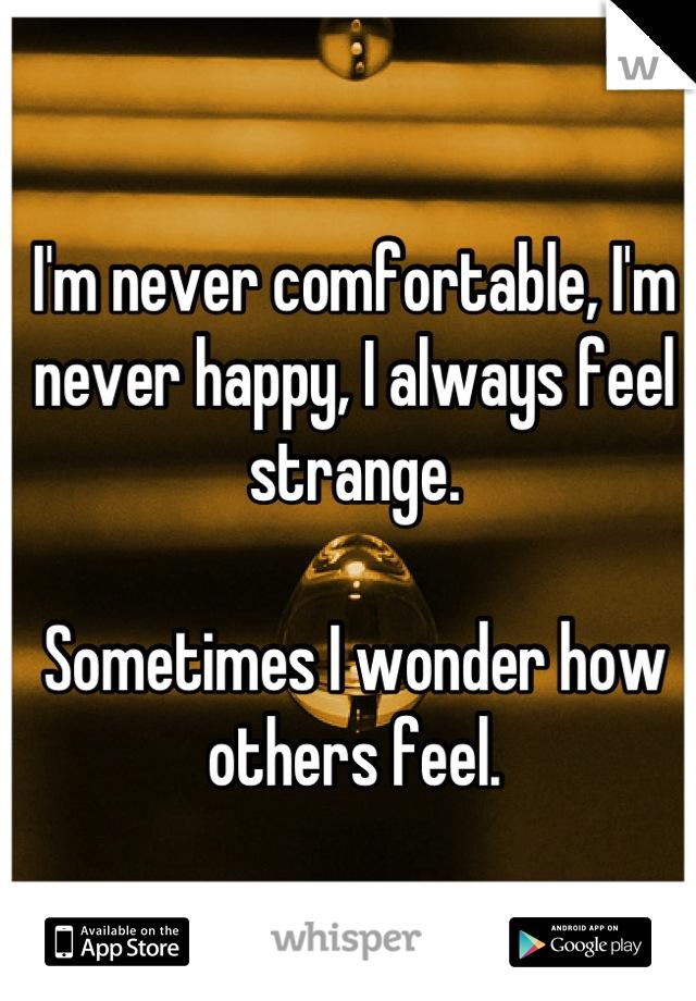 I'm never comfortable, I'm never happy, I always feel strange.  Sometimes I wonder how others feel.