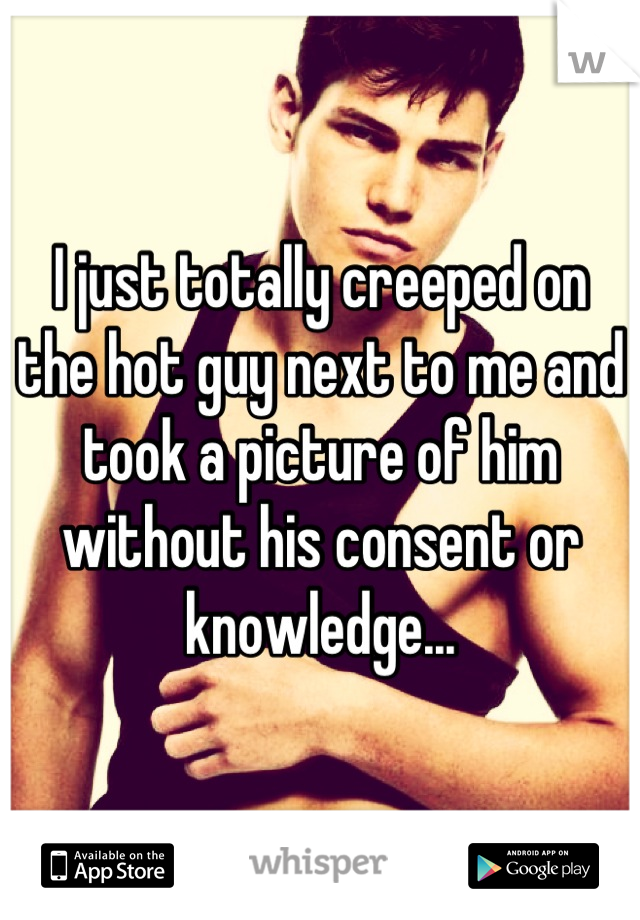 I just totally creeped on the hot guy next to me and took a picture of him without his consent or knowledge...