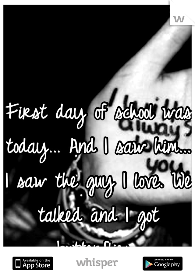 First day of school was today... And I saw him... I saw the guy I love. We talked and I got butterflies