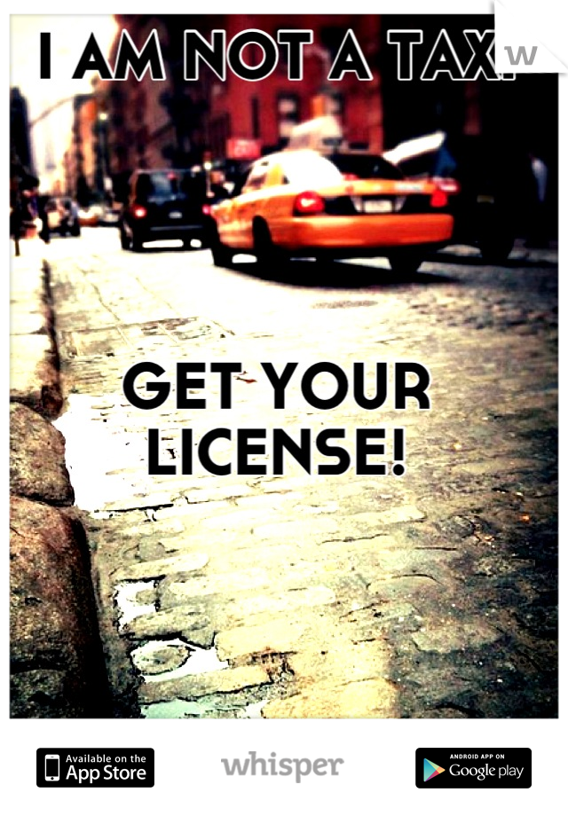 I AM NOT A TAXI     GET YOUR LICENSE!