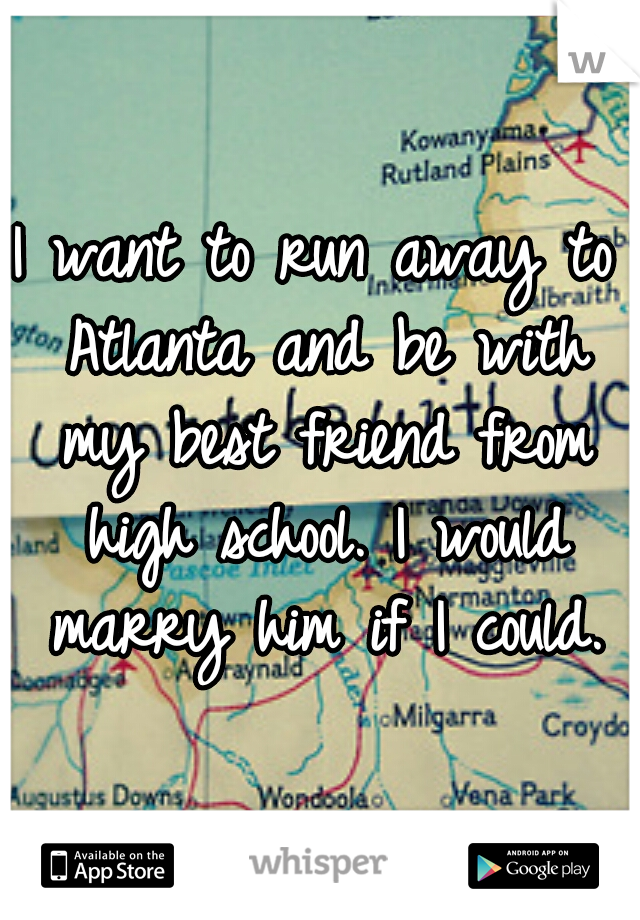 I want to run away to Atlanta and be with my best friend from high school. I would marry him if I could.