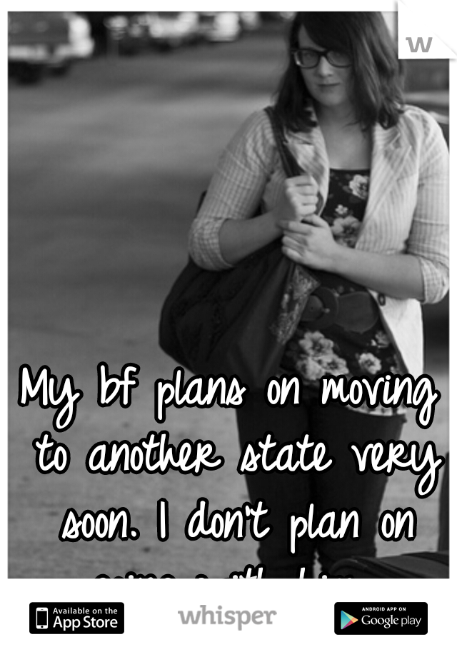 My bf plans on moving to another state very soon. I don't plan on going with him...