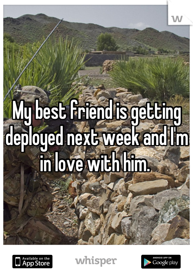 My best friend is getting deployed next week and I'm in love with him.