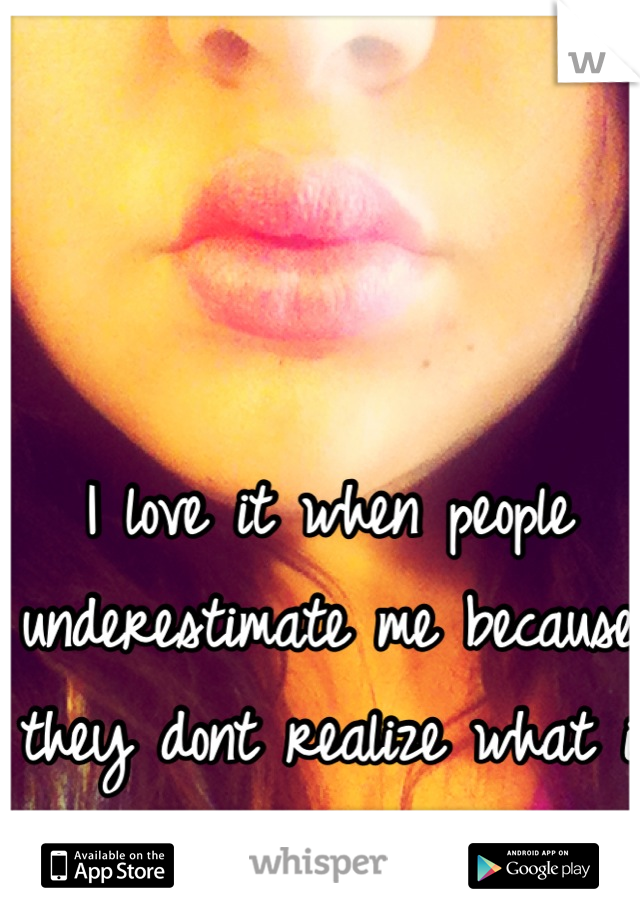 I love it when people underestimate me because they dont realize what i can do