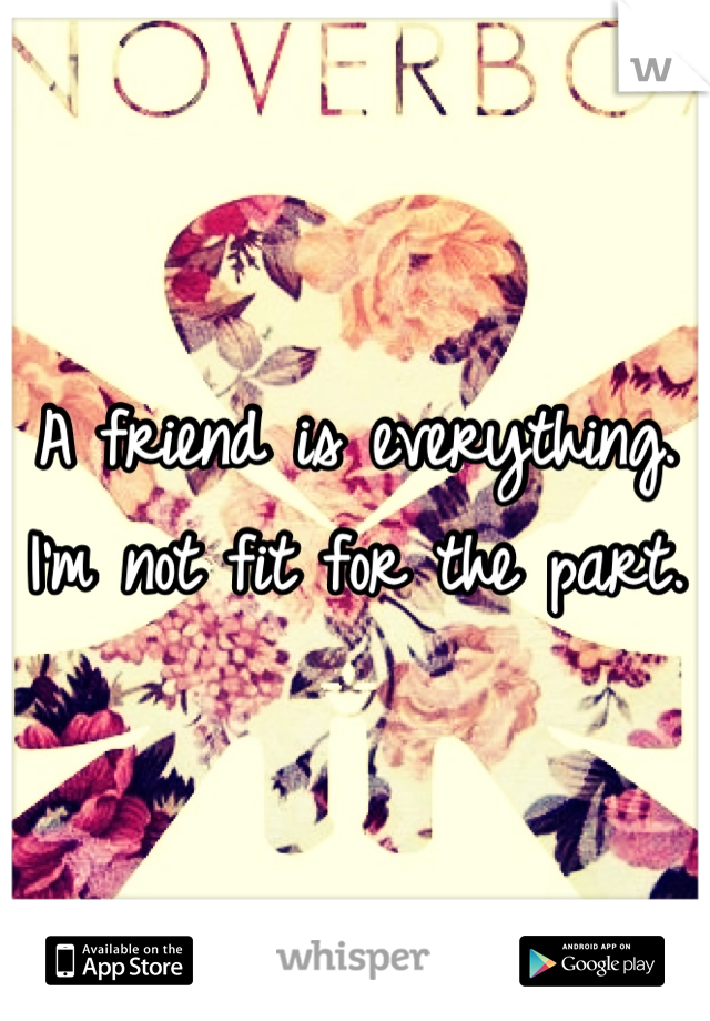A friend is everything. I'm not fit for the part.