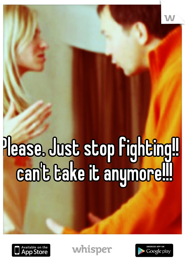 Please. Just stop fighting!! I can't take it anymore!!!