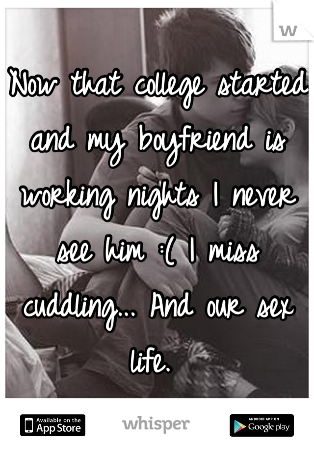 Now that college started and my boyfriend is working nights I never see him :( I miss cuddling... And our sex life.