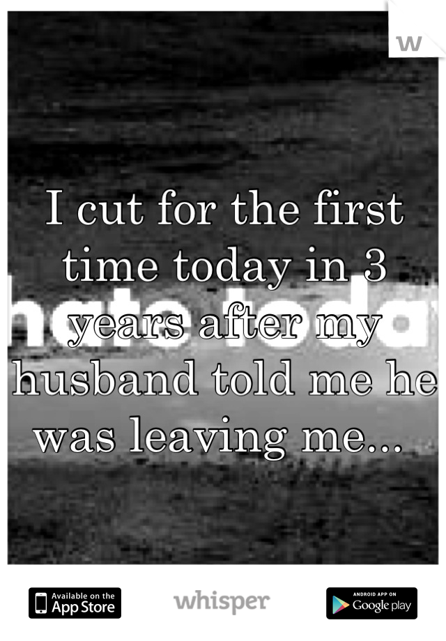 I cut for the first time today in 3 years after my husband told me he was leaving me...
