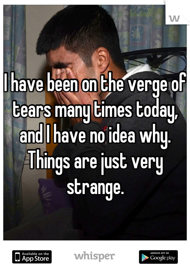 I have been on the verge of tears many times today, and I have no idea why. Things are just very strange.