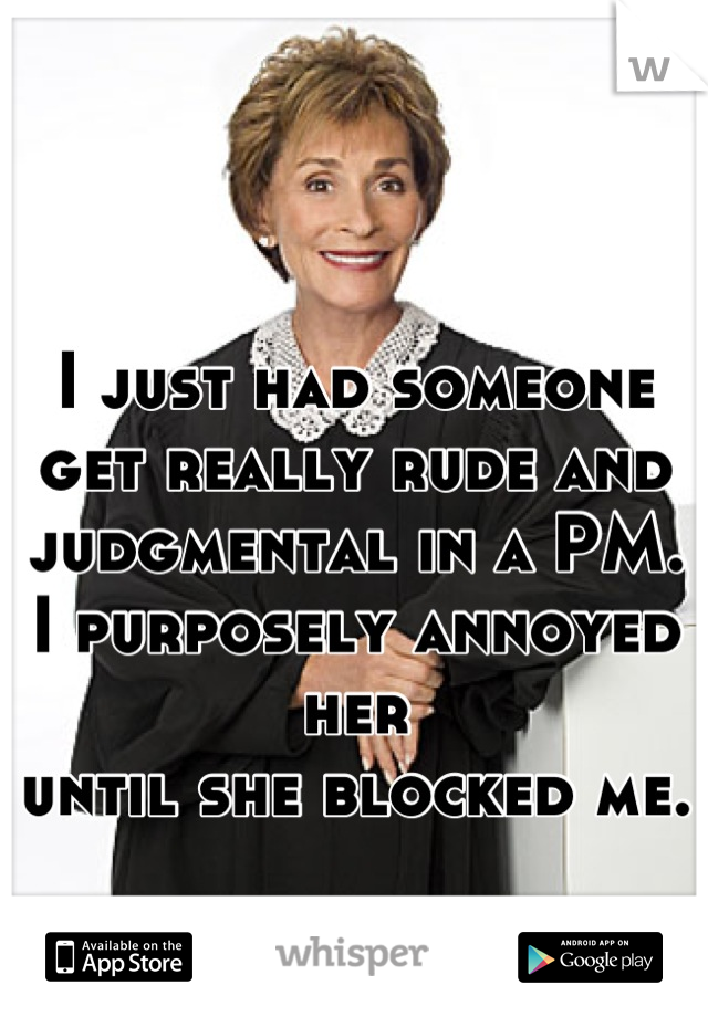 I just had someone get really rude and judgmental in a PM.  I purposely annoyed her  until she blocked me.
