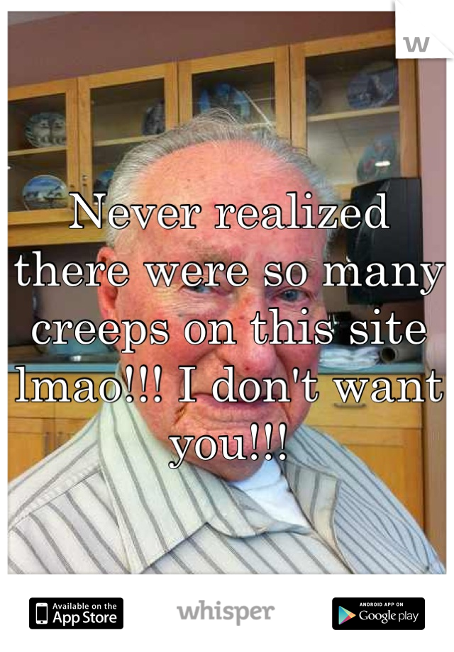 Never realized there were so many creeps on this site lmao!!! I don't want you!!!
