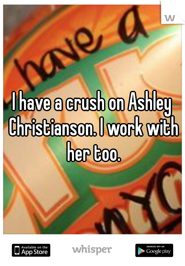 I have a crush on Ashley Christianson. I work with her too.