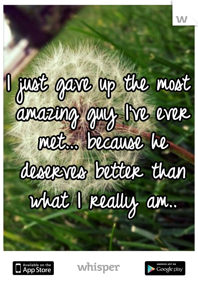 I just gave up the most amazing guy I've ever met... because he deserves better than what I really am..