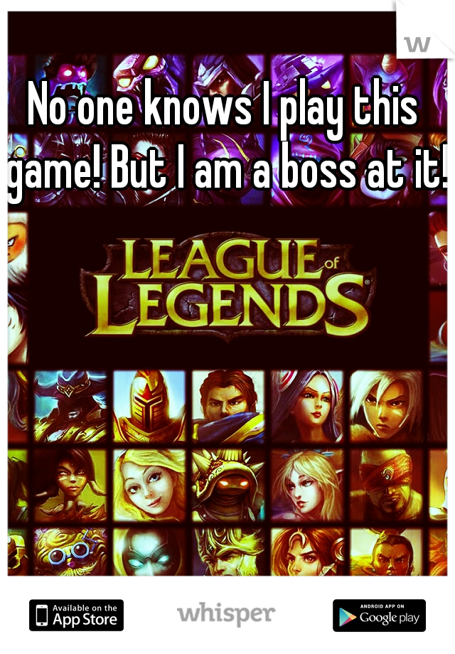 No one knows I play this game! But I am a boss at it!