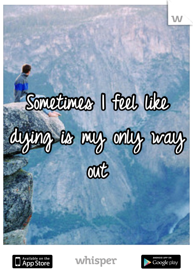 Sometimes I feel like dying is my only way out