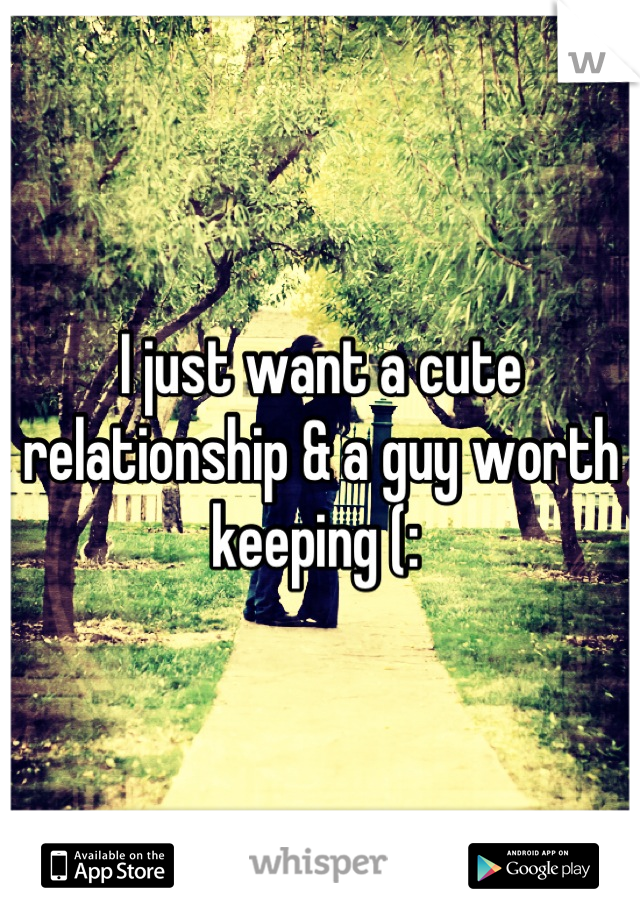 I just want a cute relationship & a guy worth keeping (: