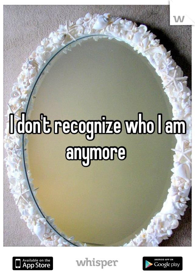 I don't recognize who I am anymore