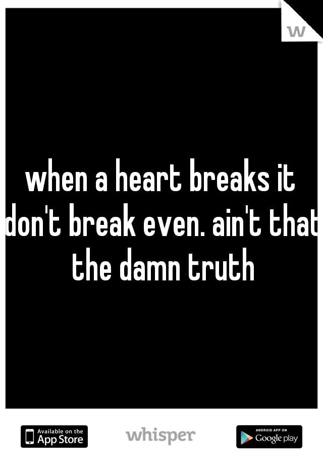 when a heart breaks it don't break even. ain't that the damn truth