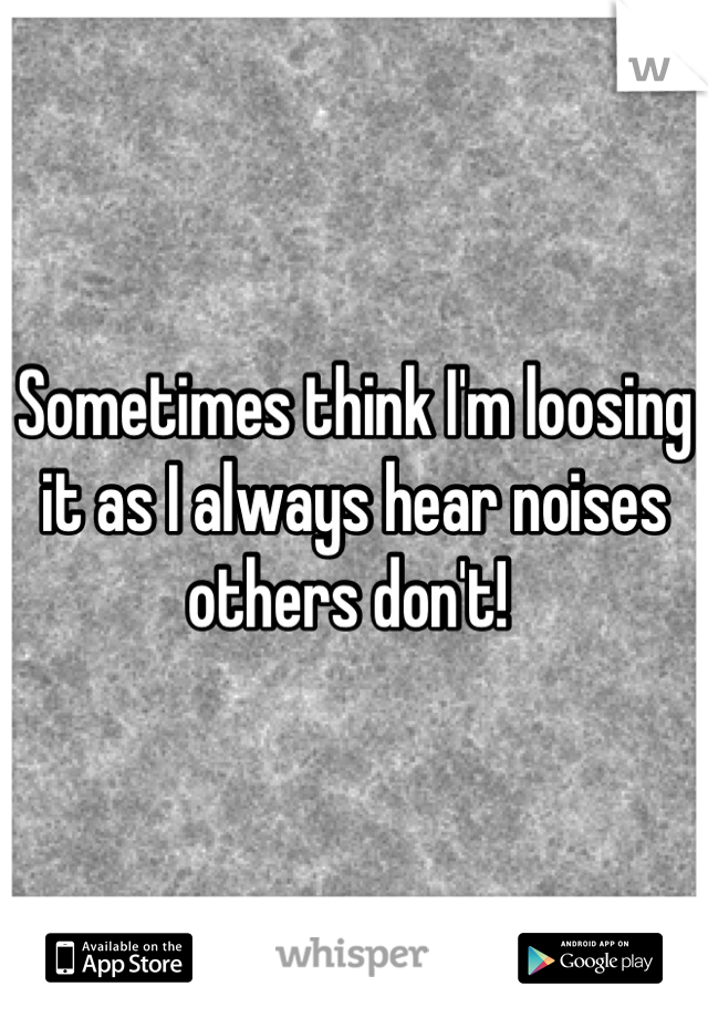 Sometimes think I'm loosing it as I always hear noises others don't!