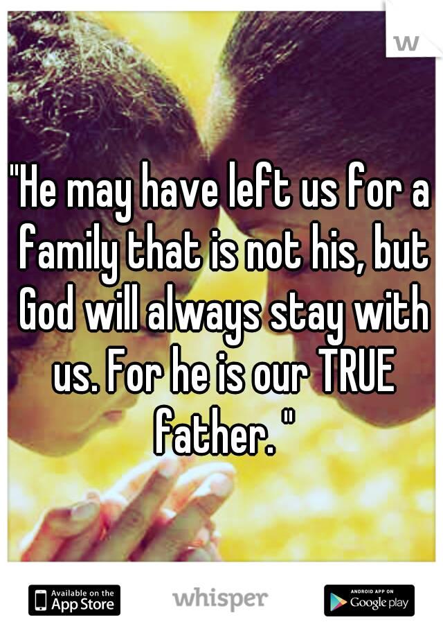 """""""He may have left us for a family that is not his, but God will always stay with us. For he is our TRUE father. """""""