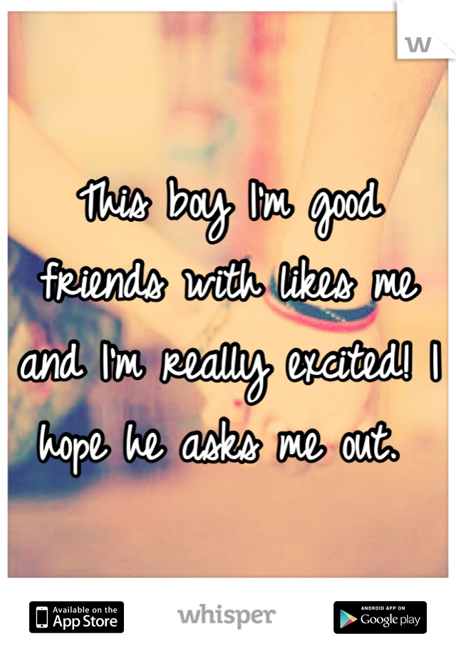 This boy I'm good friends with likes me and I'm really excited! I hope he asks me out.