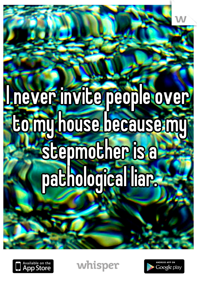 I never invite people over to my house because my stepmother is a pathological liar.