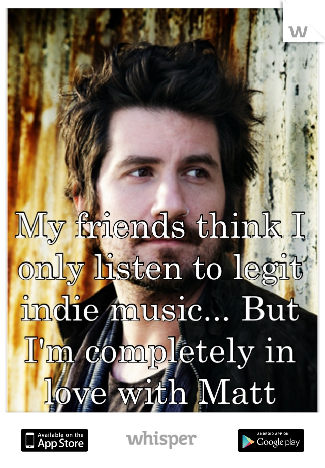 My friends think I only listen to legit indie music... But I'm completely in love with Matt Nathanson.