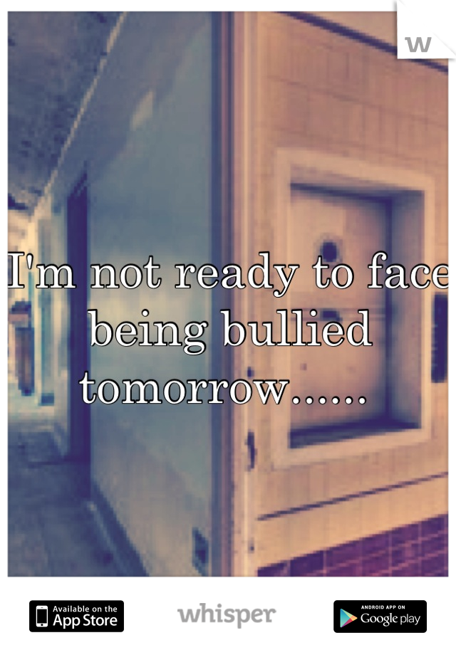 I'm not ready to face being bullied tomorrow......