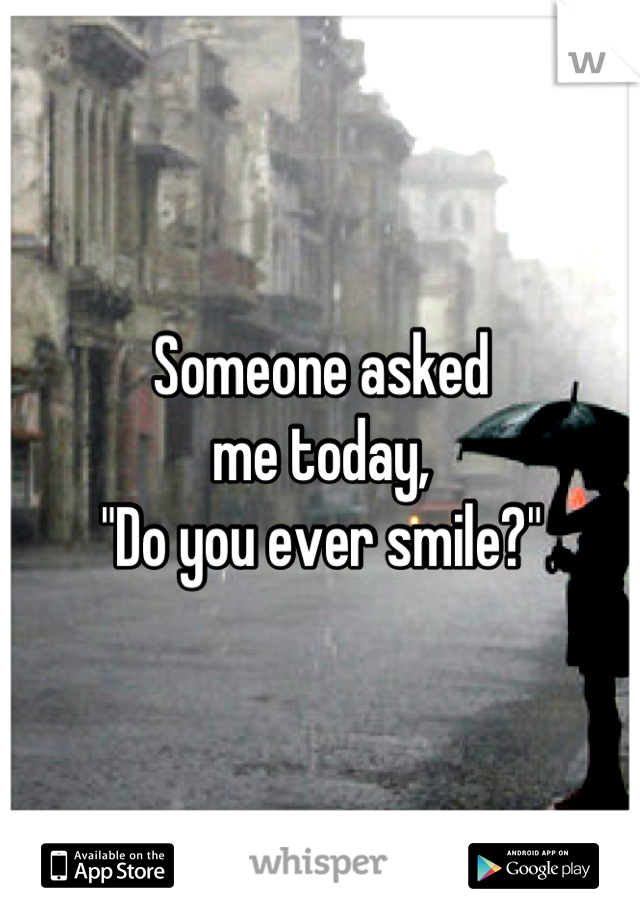 """Someone asked me today, """"Do you ever smile?"""""""
