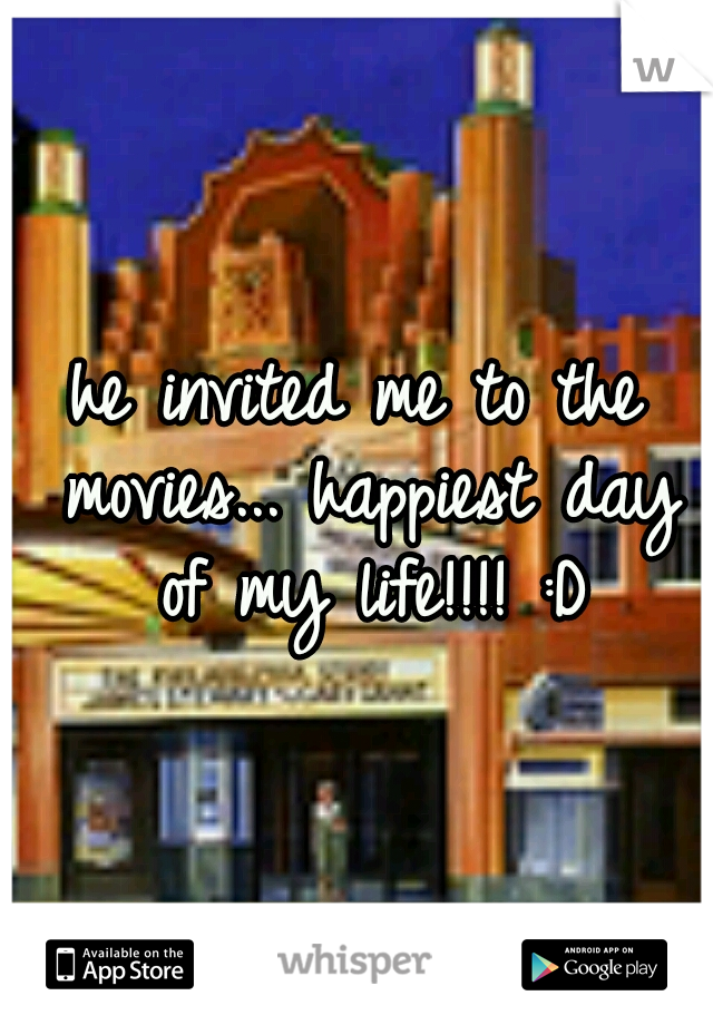 he invited me to the movies... happiest day of my life!!!! :D