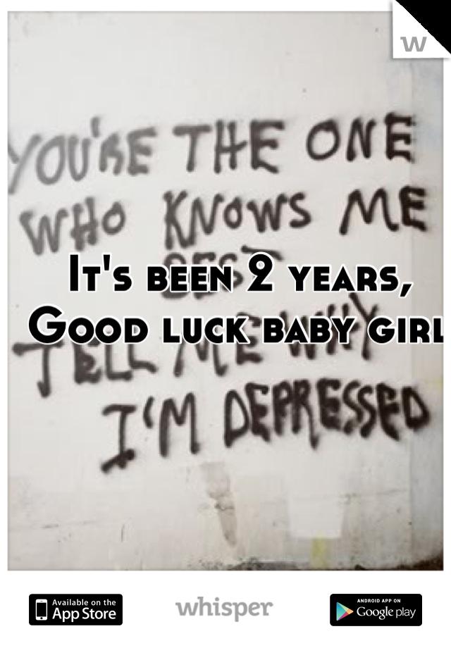 It's been 2 years, Good luck baby girl