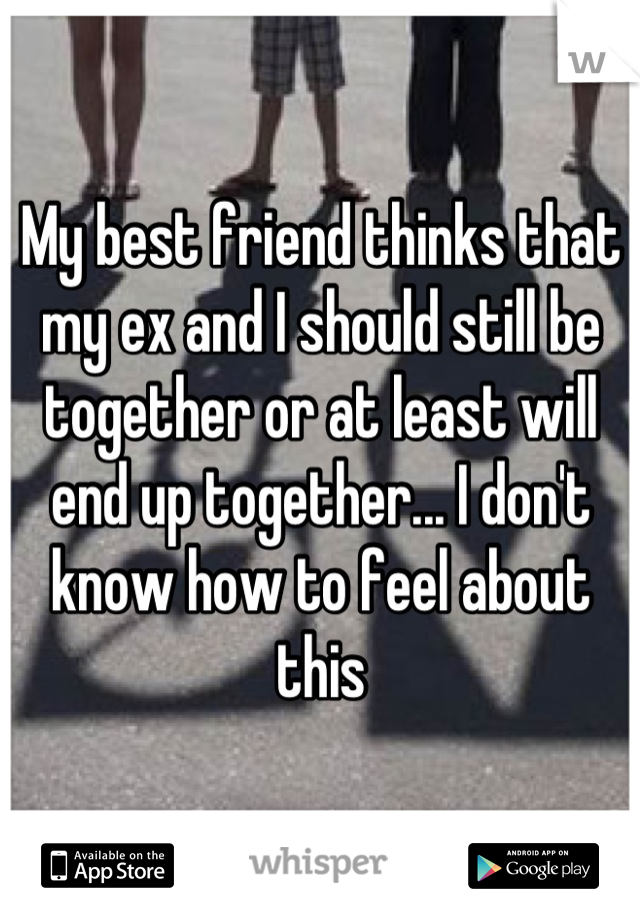 My best friend thinks that my ex and I should still be together or at least will end up together... I don't know how to feel about this