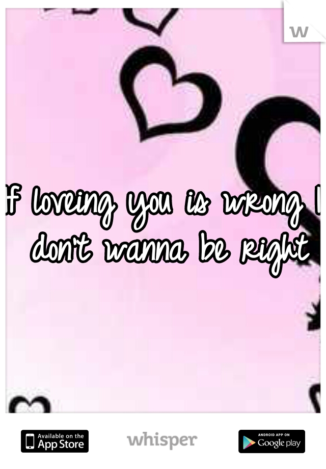If loveing you is wrong I don't wanna be right