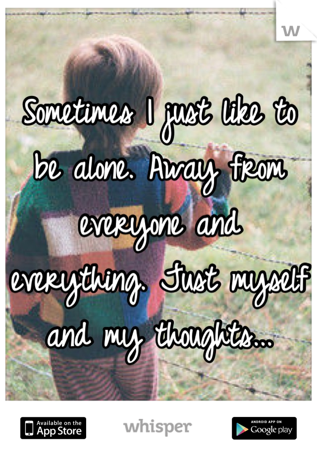 Sometimes I just like to be alone. Away from everyone and everything. Just myself and my thoughts...