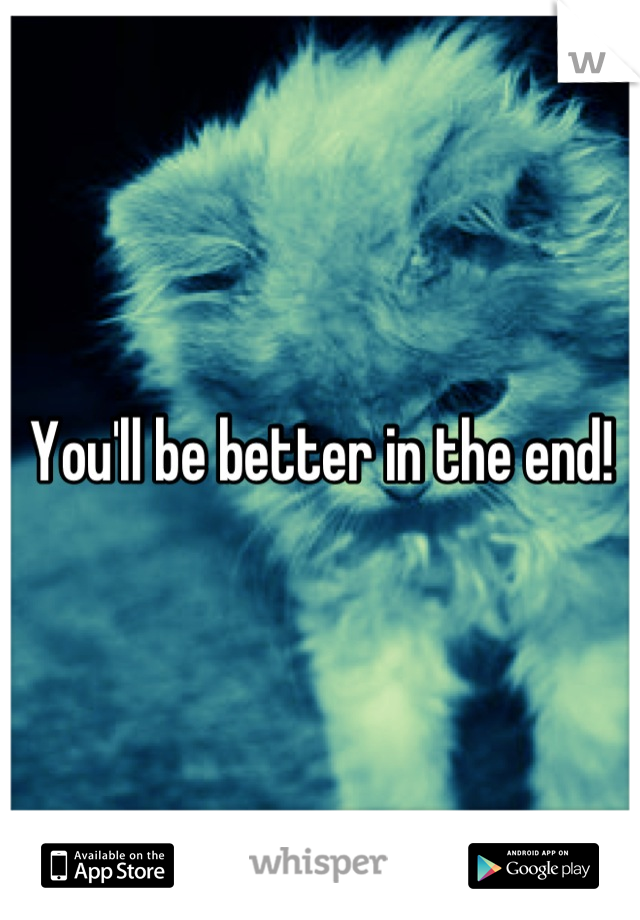 You'll be better in the end!