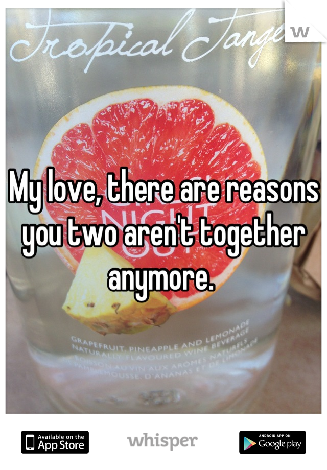 My love, there are reasons you two aren't together anymore.
