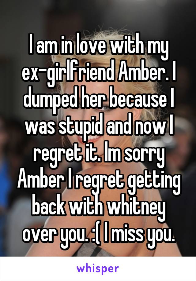 I am in love with my ex-girlfriend Amber  I dumped her