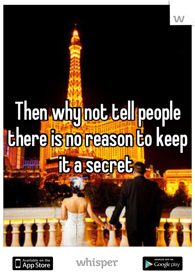 Then why not tell people there is no reason to keep it a secret