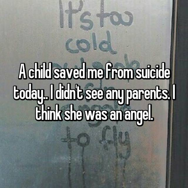A child saved me from suicide today.. I didn't see any parents. I think she was an angel.