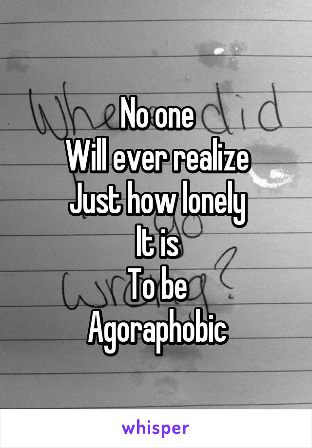 No one Will ever realize Just how lonely It is To be Agoraphobic