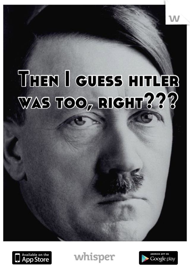 Then I guess hitler was too, right???