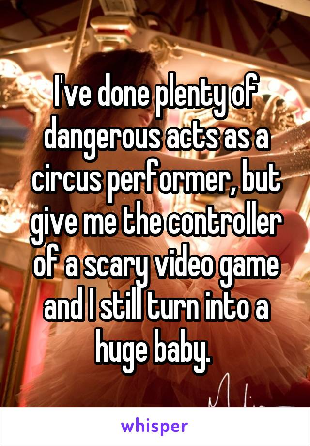 I've done plenty of dangerous acts as a circus performer, but give me the controller of a scary video game and I still turn into a huge baby.