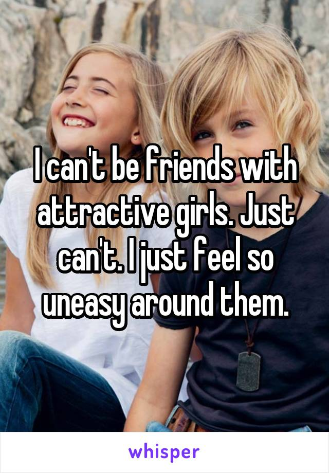 I can't be friends with attractive girls. Just can't. I just feel so uneasy around them.